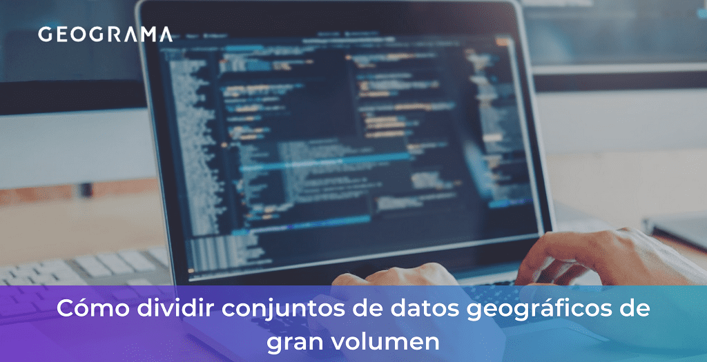 GEOGRAMA - Cómo dividir conjuntos de datos geográficos de gran volumen