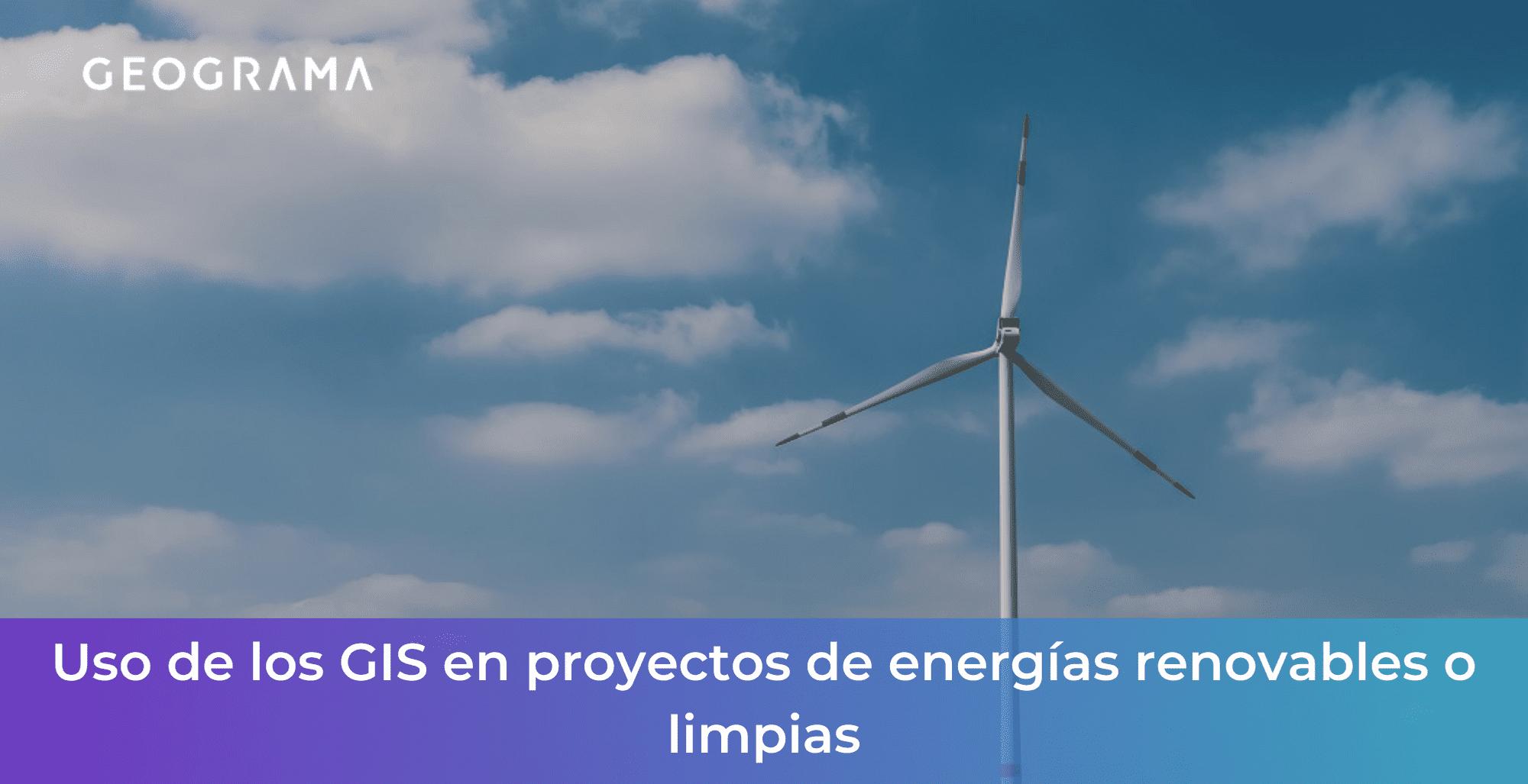 GEOGRAMA - Uso de los GIS en proyectos de energías renovables o limpias