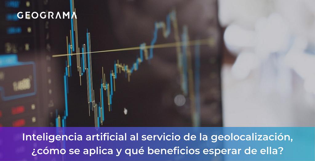 GEOGRAMA - Inteligencia artificial al servicio de la geolocalización, ¿cómo se aplica y qué beneficios esperar de ella