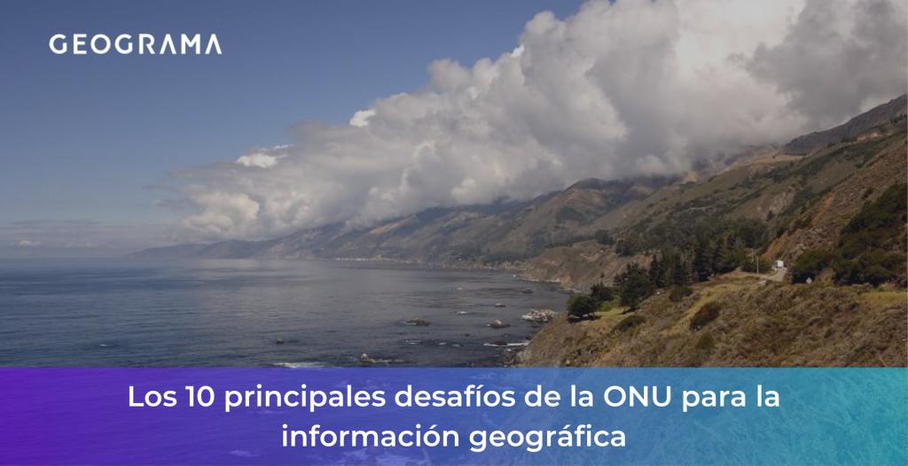 GEOGRAMA - Los 10 principales desafíos de la ONU para la información geográfica