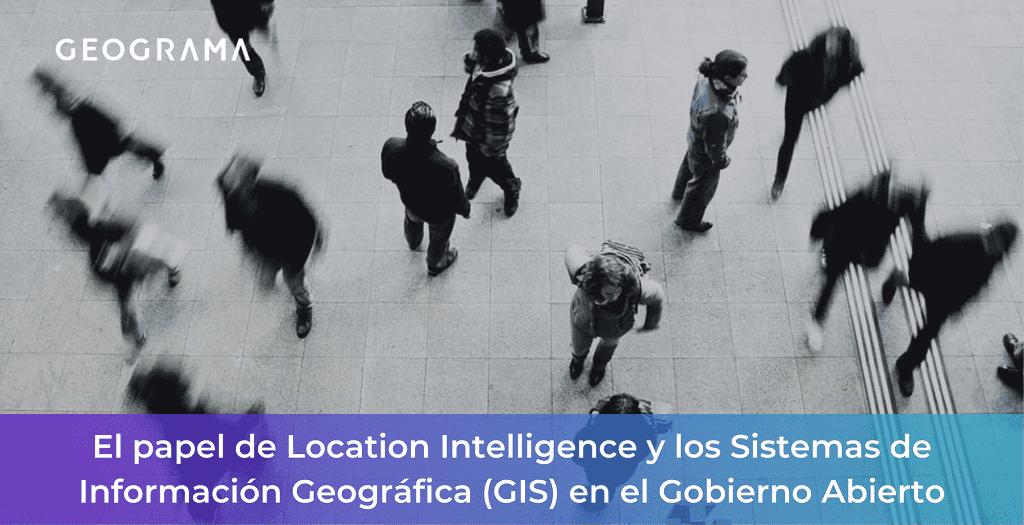 GEOGRAMA - El papel de Location Intelligence y los Sistemas de Información Geográfica (GIS) en el Gobierno Abierto