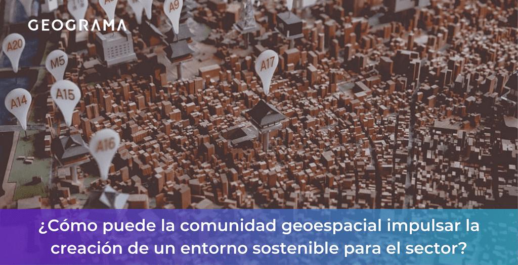 GEOGRAMA - Cómo puede la comunidad geoespacial impulsar la creación de un entorno sostenible para el sector